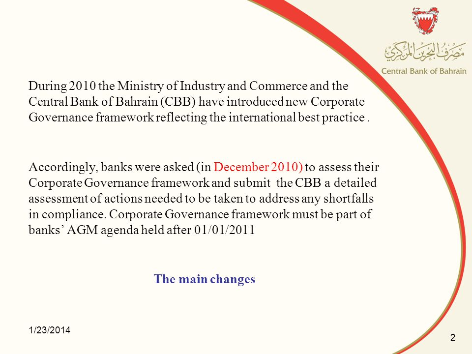 During 2010 the Ministry of Industry and Commerce and the Central Bank of Bahrain (CBB) have introduced new Corporate Governance framework reflecting the international best practice . Accordingly, banks were asked (in December 2010) to assess their Corporate Governance framework and submit the CBB a detailed assessment of actions needed to be taken to address any shortfalls in compliance. Corporate Governance framework must be part of banks' AGM agenda held after 01/01/2011 The main changes