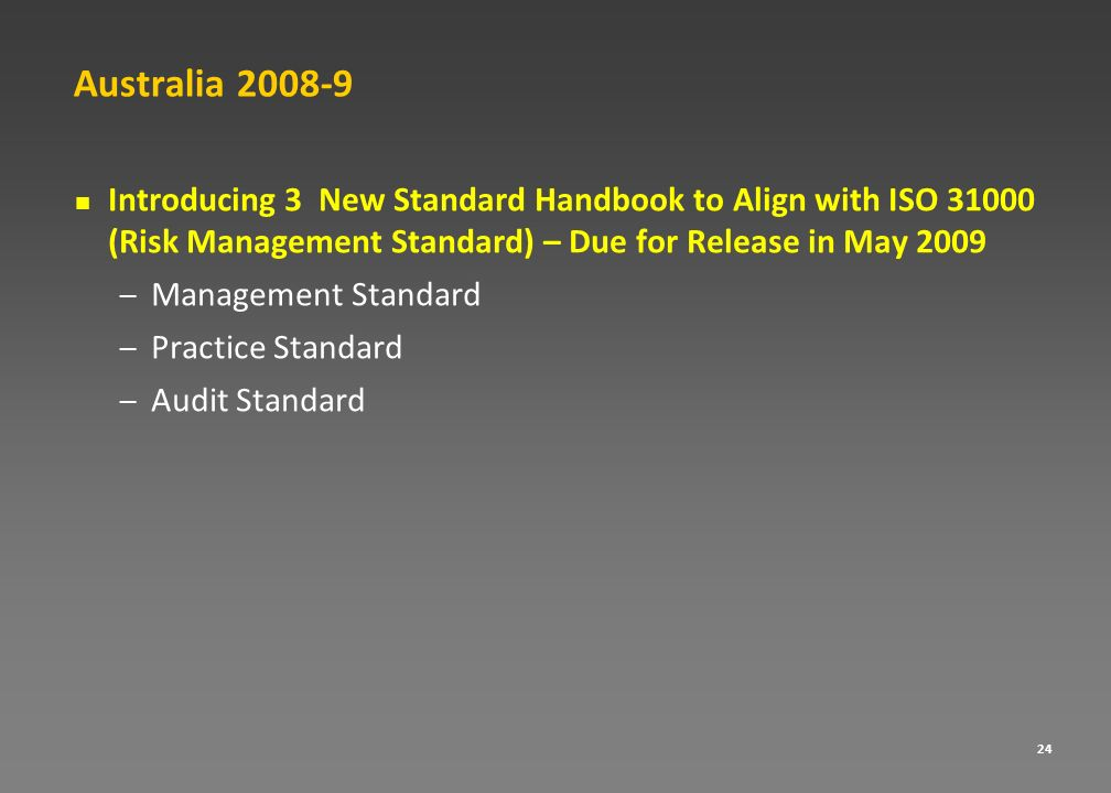 Australia 2008-9 Introducing 3 New Standard Handbook to Align with ISO 31000 (Risk Management Standard) – Due for Release in May 2009.