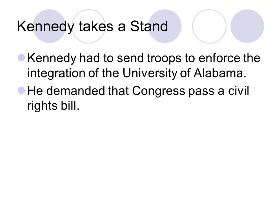 Kennedy takes a Stand Kennedy had to send troops to enforce the integration of the University of Alabama.