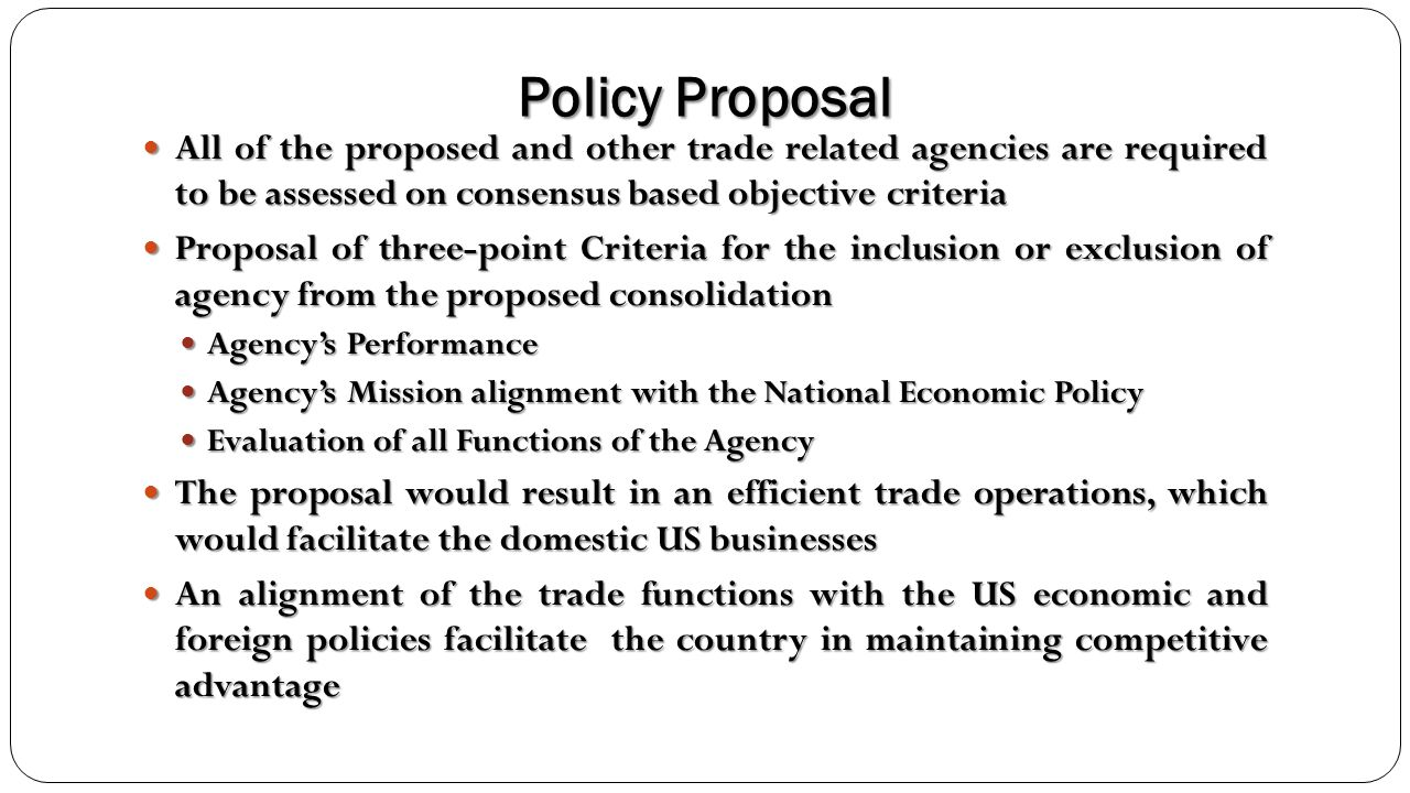 Policy Proposal All of the proposed and other trade related agencies are required to be assessed on consensus based objective criteria.