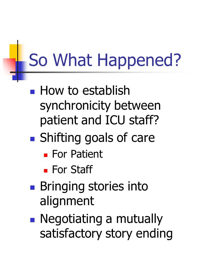 So What Happened How to establish synchronicity between patient and ICU staff Shifting goals of care.
