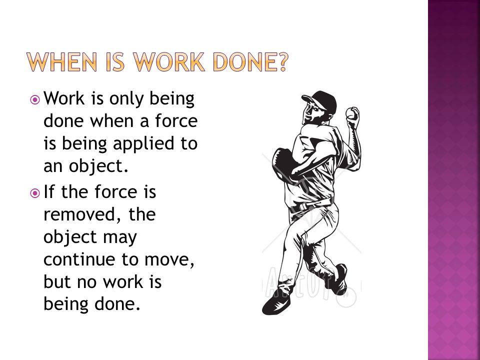 When is work done Work is only being done when a force is being applied to an object.