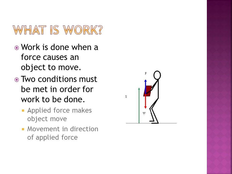 What is work Work is done when a force causes an object to move.