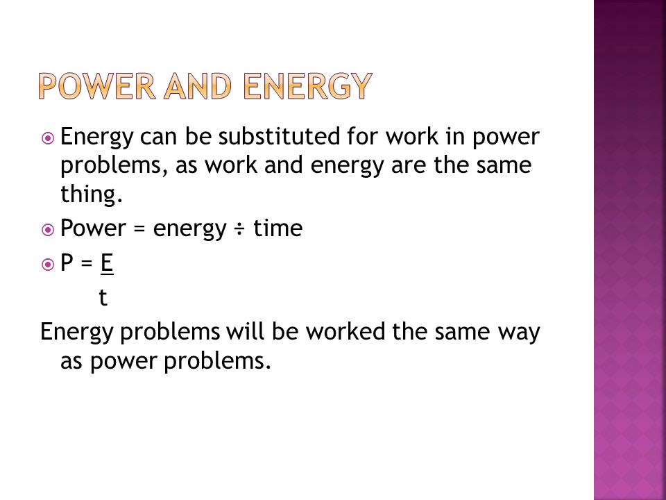 Power and energy Energy can be substituted for work in power problems, as work and energy are the same thing.