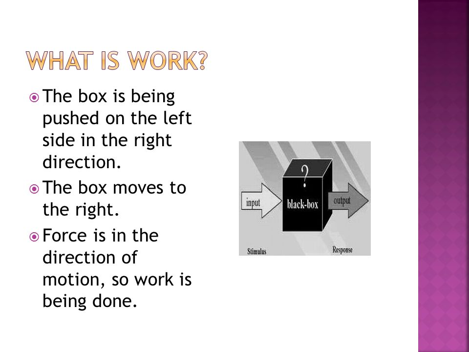 What is work The box is being pushed on the left side in the right direction. The box moves to the right.