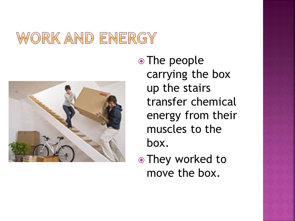 Work and energy The people carrying the box up the stairs transfer chemical energy from their muscles to the box.
