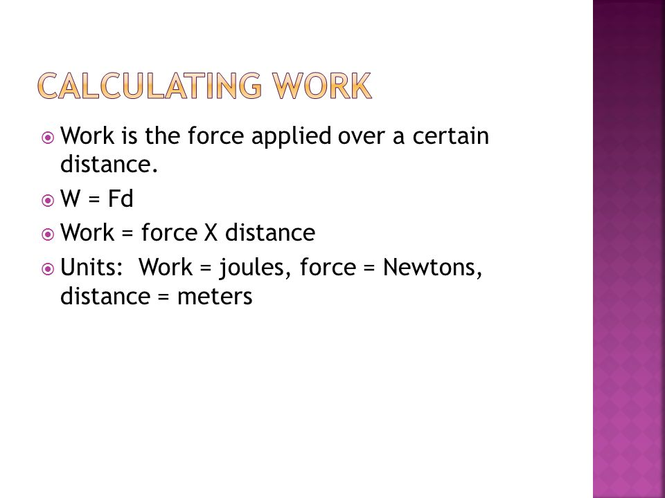 Calculating work Work is the force applied over a certain distance.