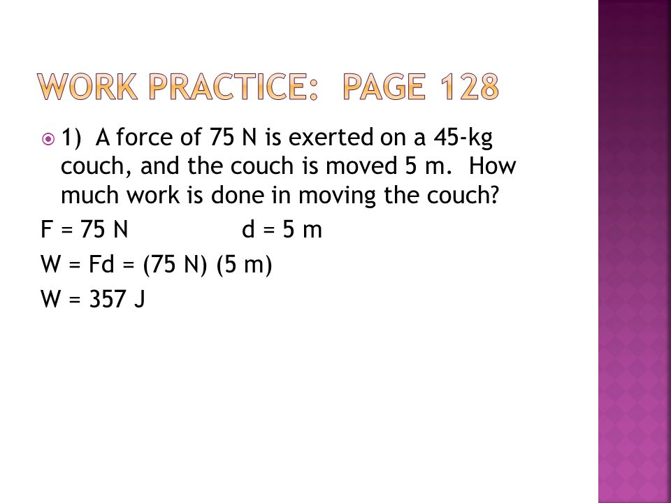 Work practice: Page 128 1) A force of 75 N is exerted on a 45-kg couch, and the couch is moved 5 m. How much work is done in moving the couch