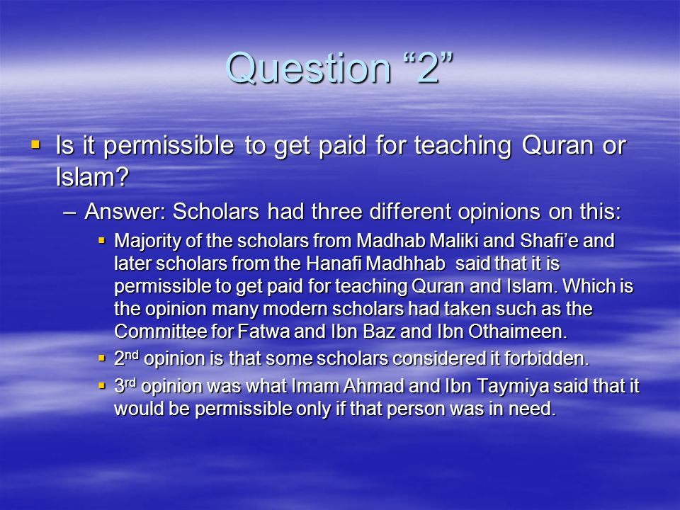 Question 2 Is it permissible to get paid for teaching Quran or Islam Answer: Scholars had three different opinions on this: