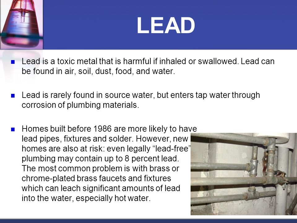 LEAD Lead is a toxic metal that is harmful if inhaled or swallowed. Lead can be found in air, soil, dust, food, and water.