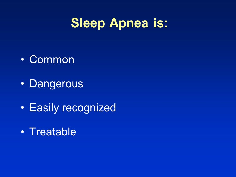 Sleep Apnea is: Common Dangerous Easily recognized Treatable