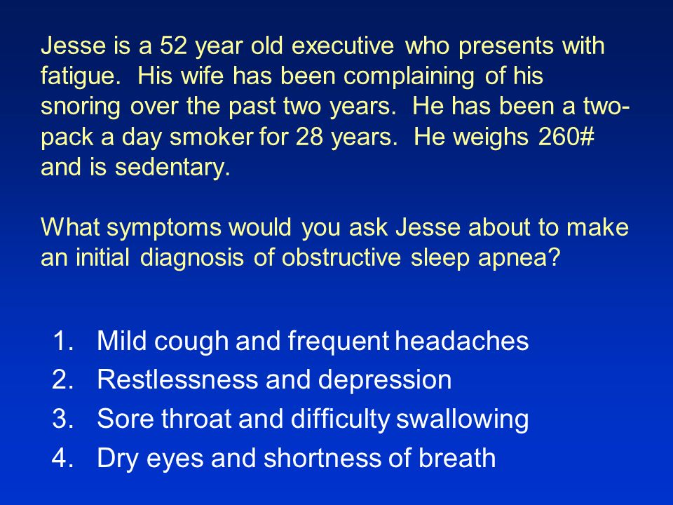 Mild cough and frequent headaches Restlessness and depression