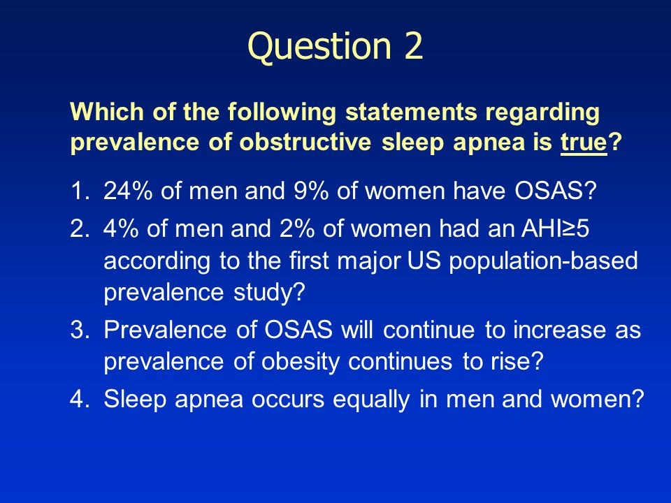 Question 2 Which of the following statements regarding prevalence of obstructive sleep apnea is true