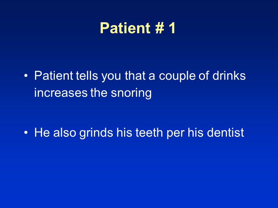 Patient # 1 Patient tells you that a couple of drinks increases the snoring.