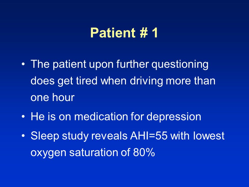 Patient # 1 The patient upon further questioning does get tired when driving more than one hour. He is on medication for depression.