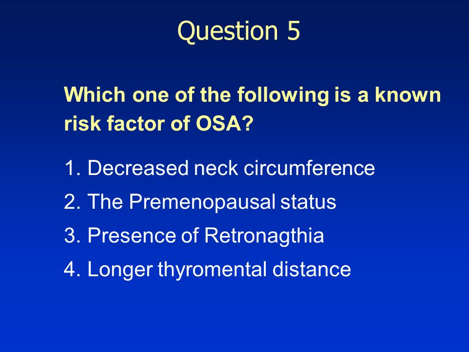 Question 5 Which one of the following is a known risk factor of OSA