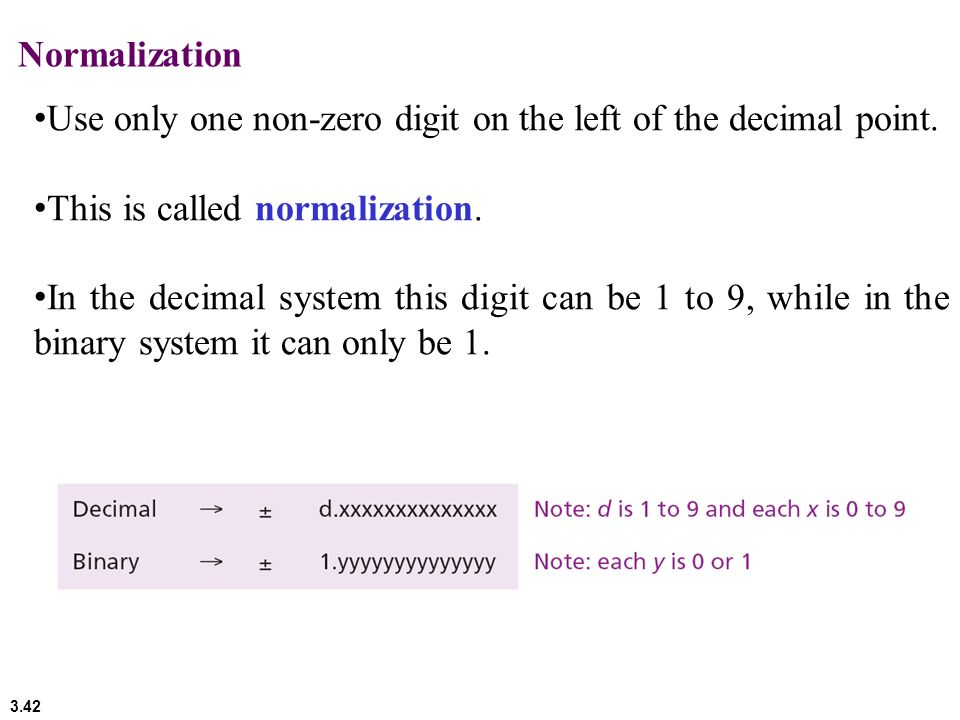 Normalization Use only one non-zero digit on the left of the decimal point. This is called normalization.