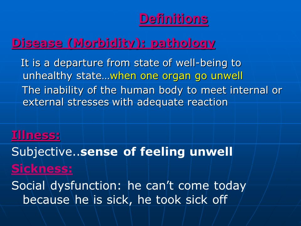 Definitions Disease (Morbidity): pathology. It is a departure from state of well-being to unhealthy state…when one organ go unwell.