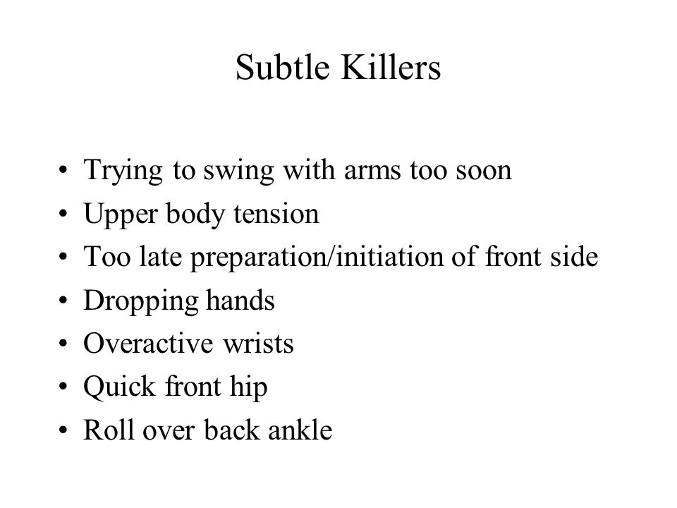 Subtle Killers Trying to swing with arms too soon Upper body tension