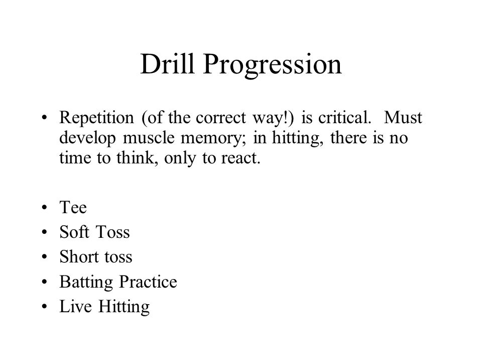 Drill Progression Repetition (of the correct way!) is critical. Must develop muscle memory; in hitting, there is no time to think, only to react.