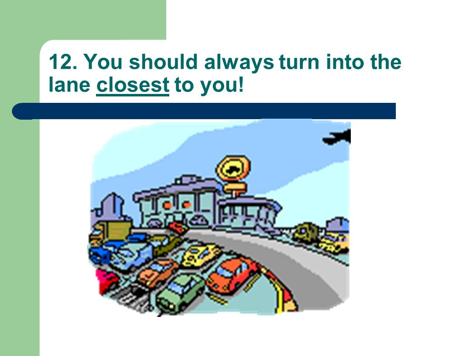 12. You should always turn into the lane closest to you!