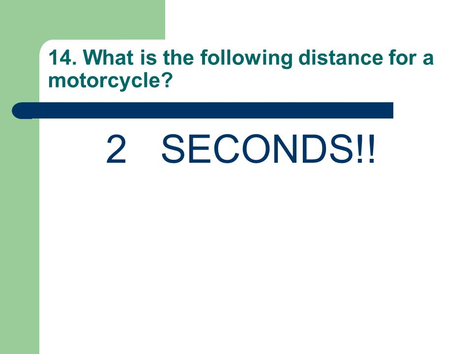 14. What is the following distance for a motorcycle