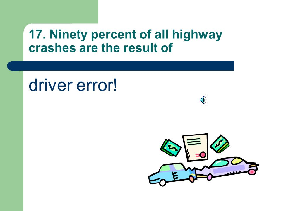 17. Ninety percent of all highway crashes are the result of