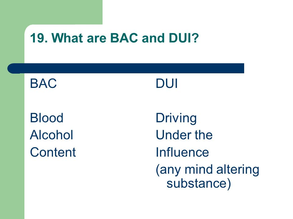 19. What are BAC and DUI. BAC. Blood. Alcohol.