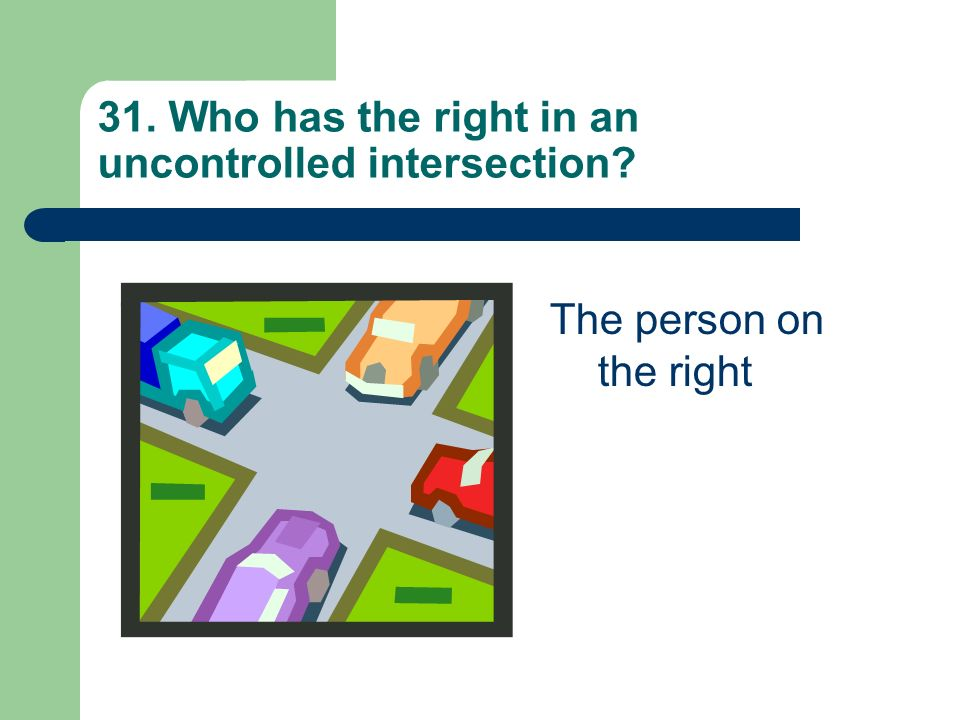 31. Who has the right in an uncontrolled intersection