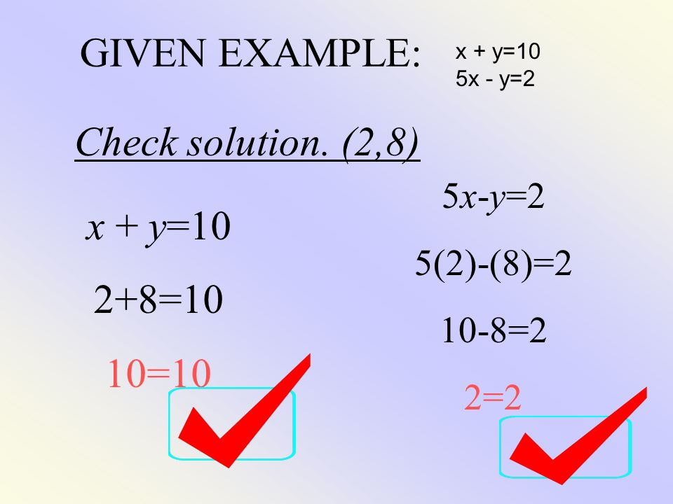 GIVEN EXAMPLE: Check solution. (2,8) x + y=10 2+8=10 10=10 5x-y=2