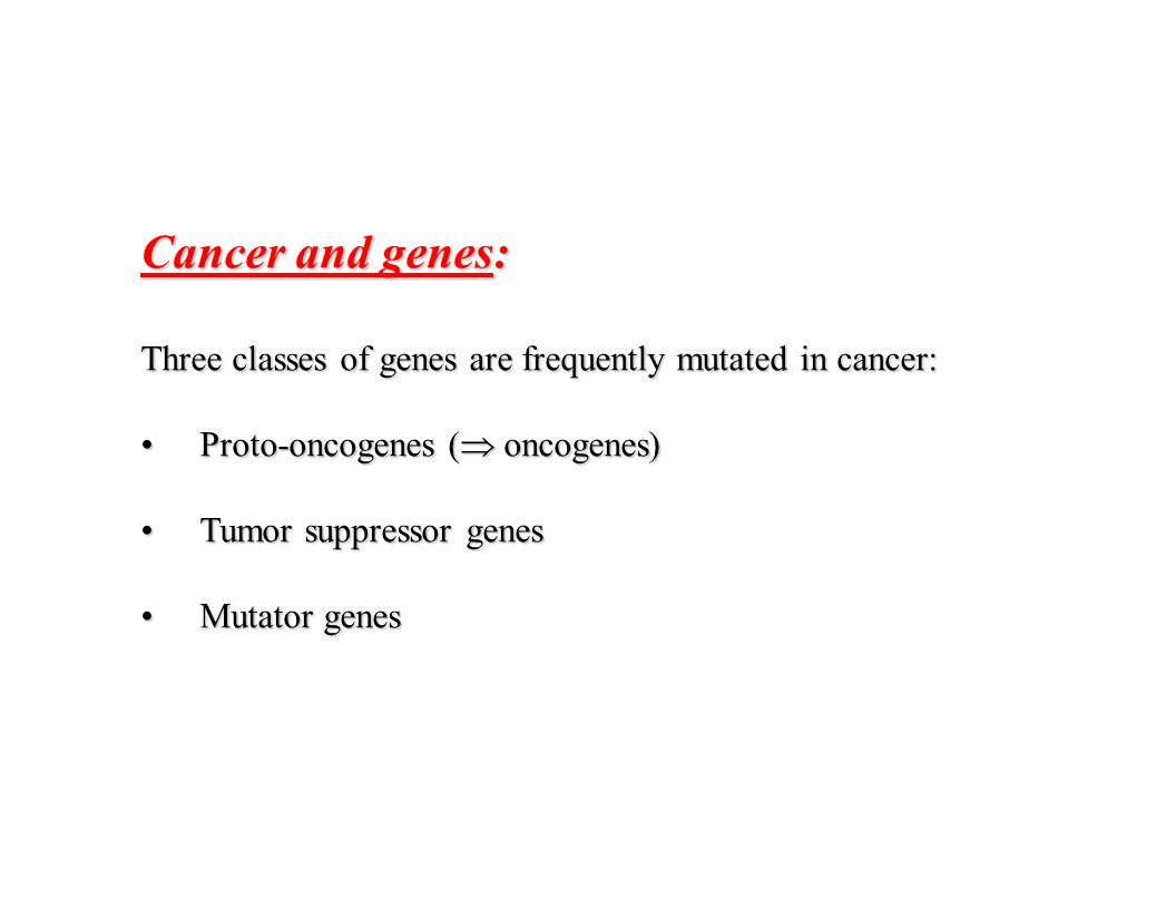 Cancer and genes: Three classes of genes are frequently mutated in cancer: Proto-oncogenes ( oncogenes)