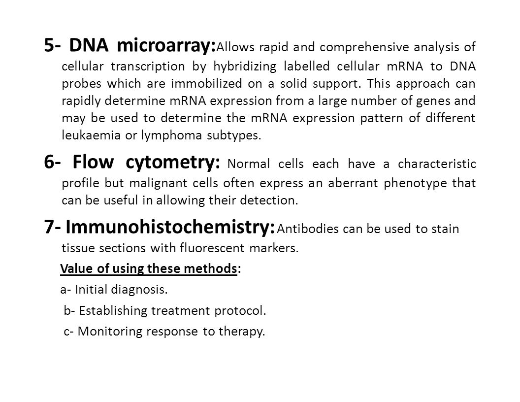 5- DNA microarray:Allows rapid and comprehensive analysis of cellular transcription by hybridizing labelled cellular mRNA to DNA probes which are immobilized on a solid support. This approach can rapidly determine mRNA expression from a large number of genes and may be used to determine the mRNA expression pattern of different leukaemia or lymphoma subtypes.
