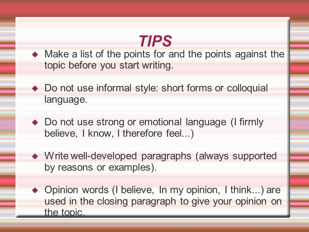 TIPS Make a list of the points for and the points against the topic before you start writing.