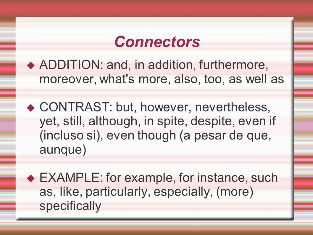 Connectors ADDITION: and, in addition, furthermore, moreover, what s more, also, too, as well as.