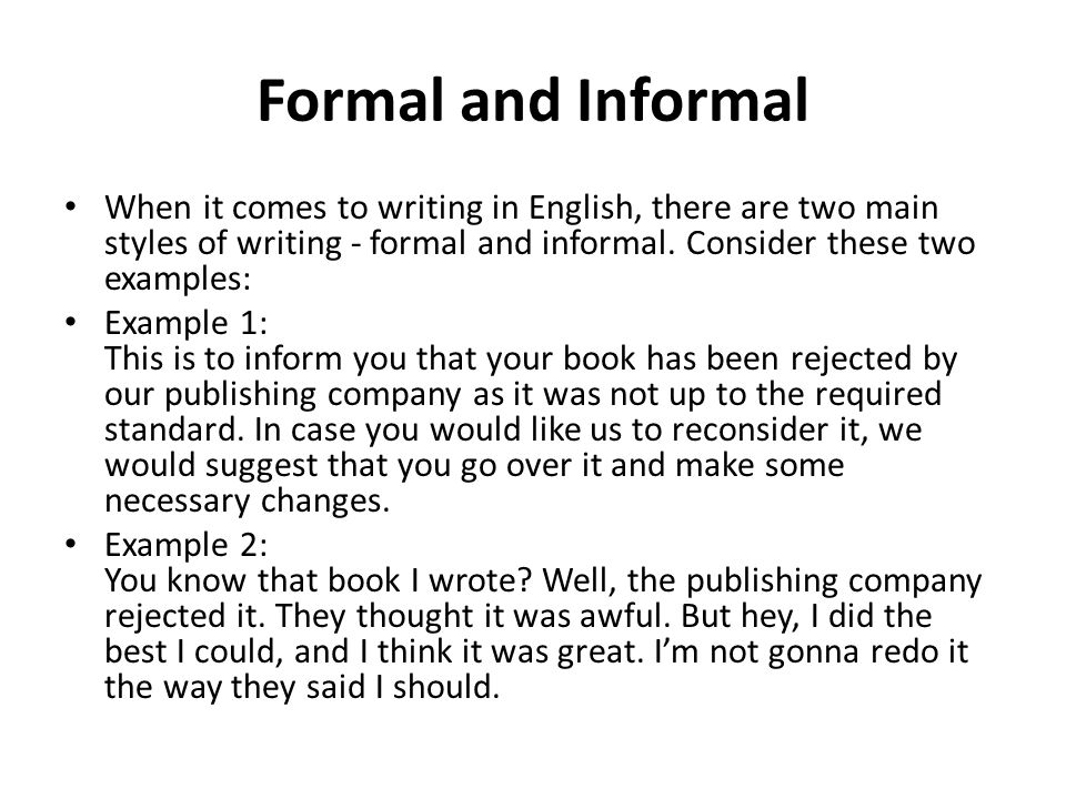 Formal and Informal When it comes to writing in English, there are two main styles of writing - formal and informal. Consider these two examples: