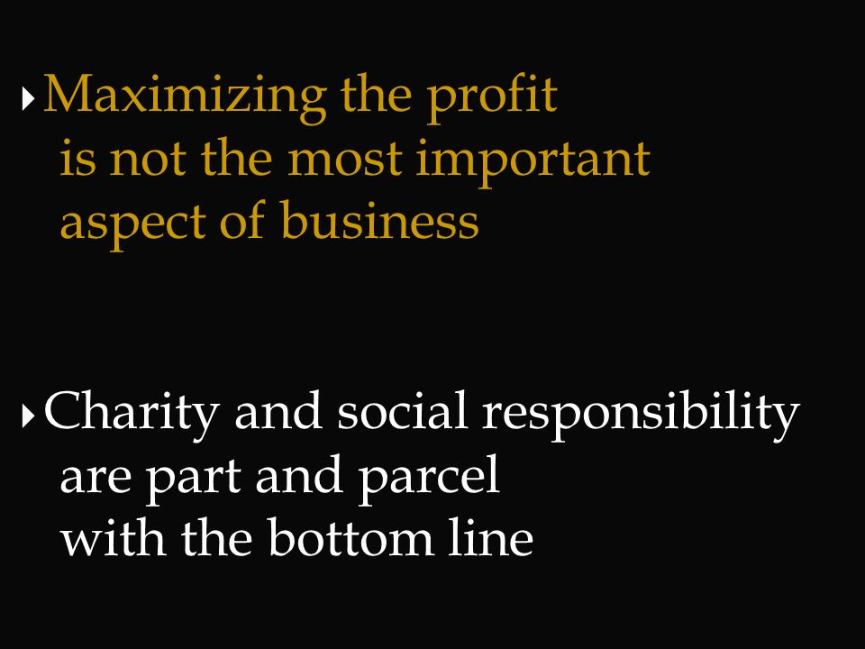 Maximizing the profit is not the most important. aspect of business. Charity and social responsibility.
