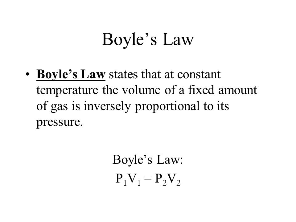 Boyle's Law Boyle's Law states that at constant temperature the volume of a fixed amount of gas is inversely proportional to its pressure.