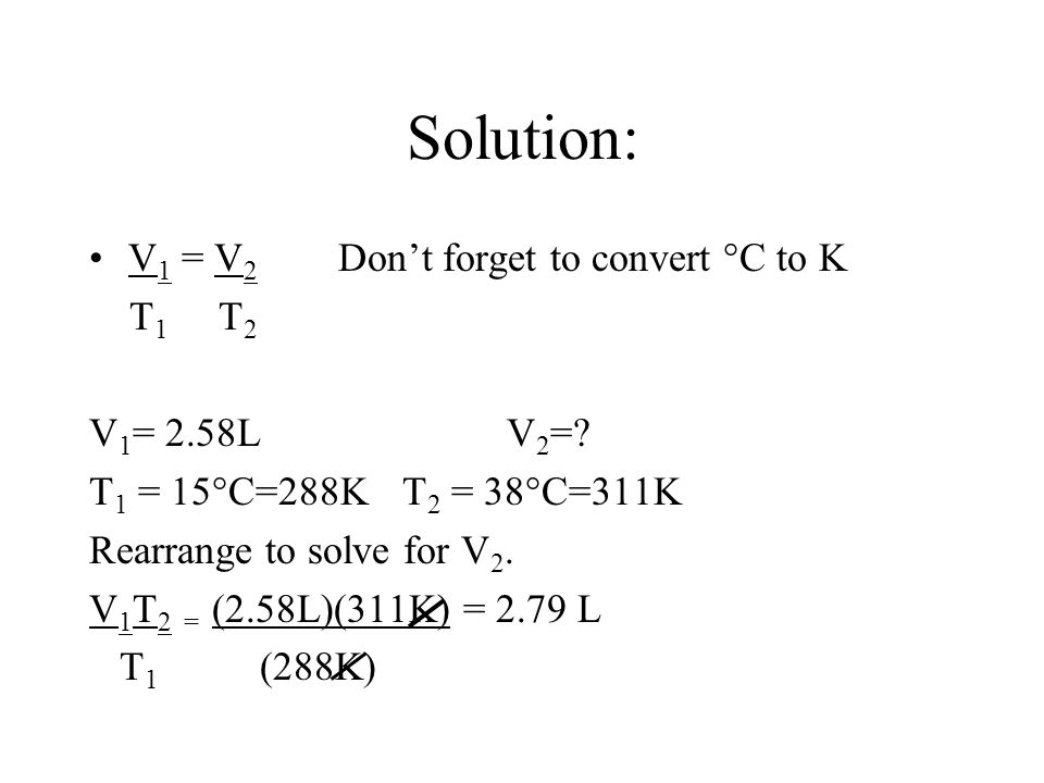 Solution: V1 = V2 Don't forget to convert °C to K T1 T2 V1= 2.58L V2=