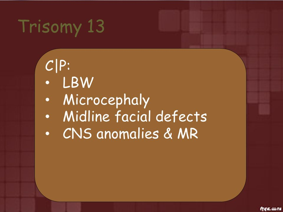 Trisomy 13 C|P: LBW Microcephaly Midline facial defects