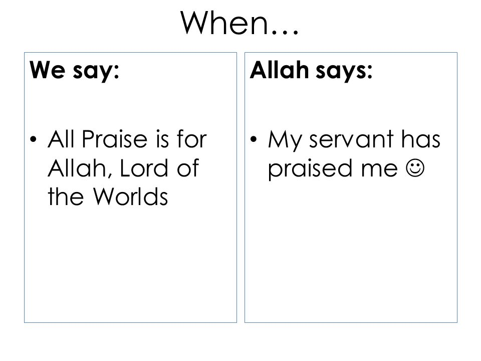 When… We say: All Praise is for Allah, Lord of the Worlds Allah says: