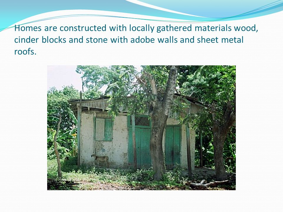 Homes are constructed with locally gathered materials wood, cinder blocks and stone with adobe walls and sheet metal roofs.