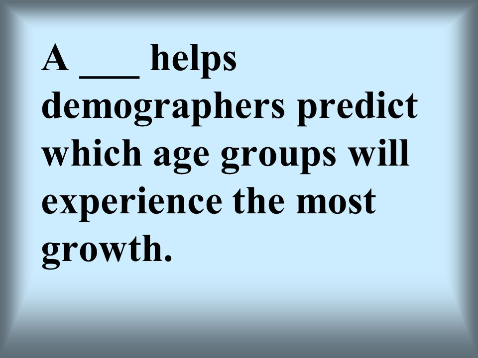 A ___ helps demographers predict which age groups will experience the most growth.