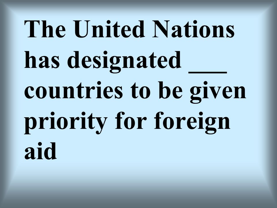 The United Nations has designated ___ countries to be given priority for foreign aid