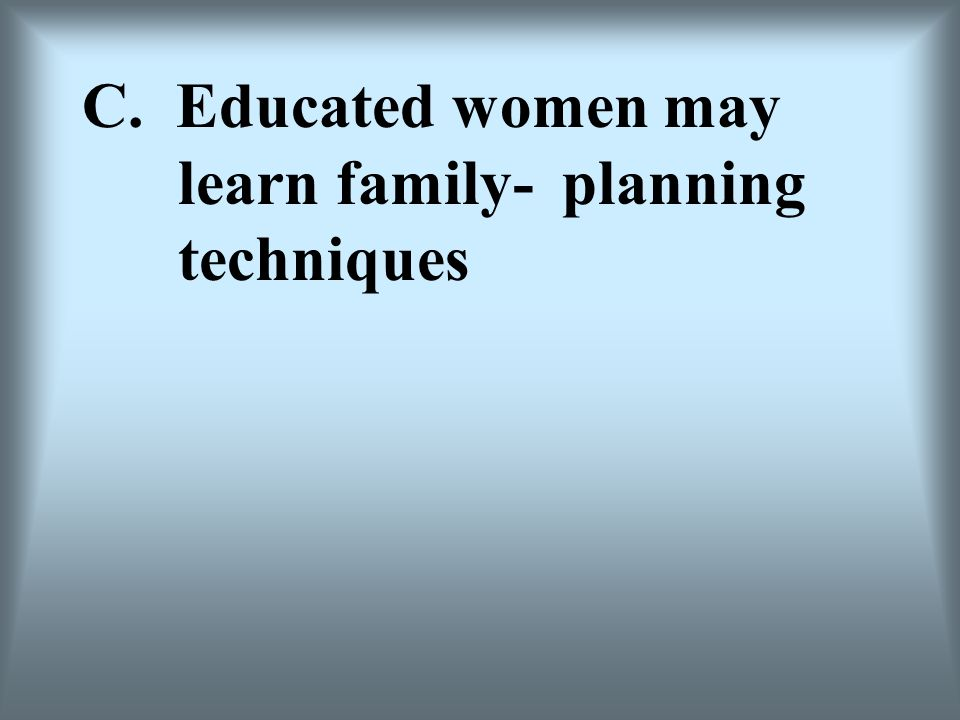 C. Educated women may learn family- planning techniques