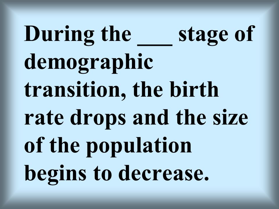 During the ___ stage of demographic transition, the birth rate drops and the size of the population begins to decrease.