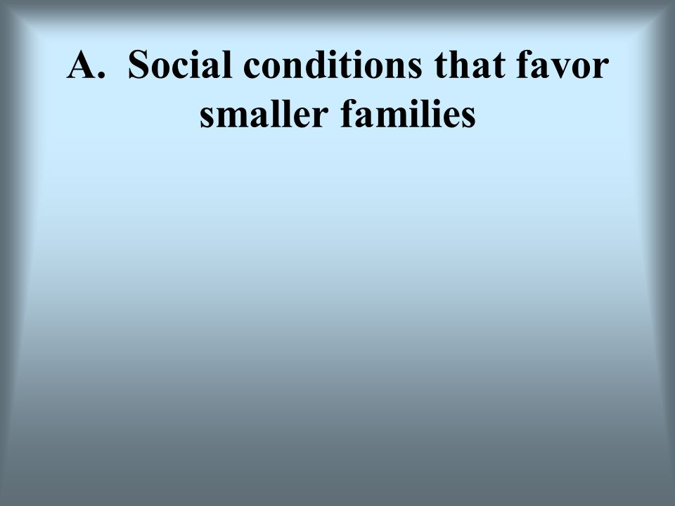 A. Social conditions that favor smaller families