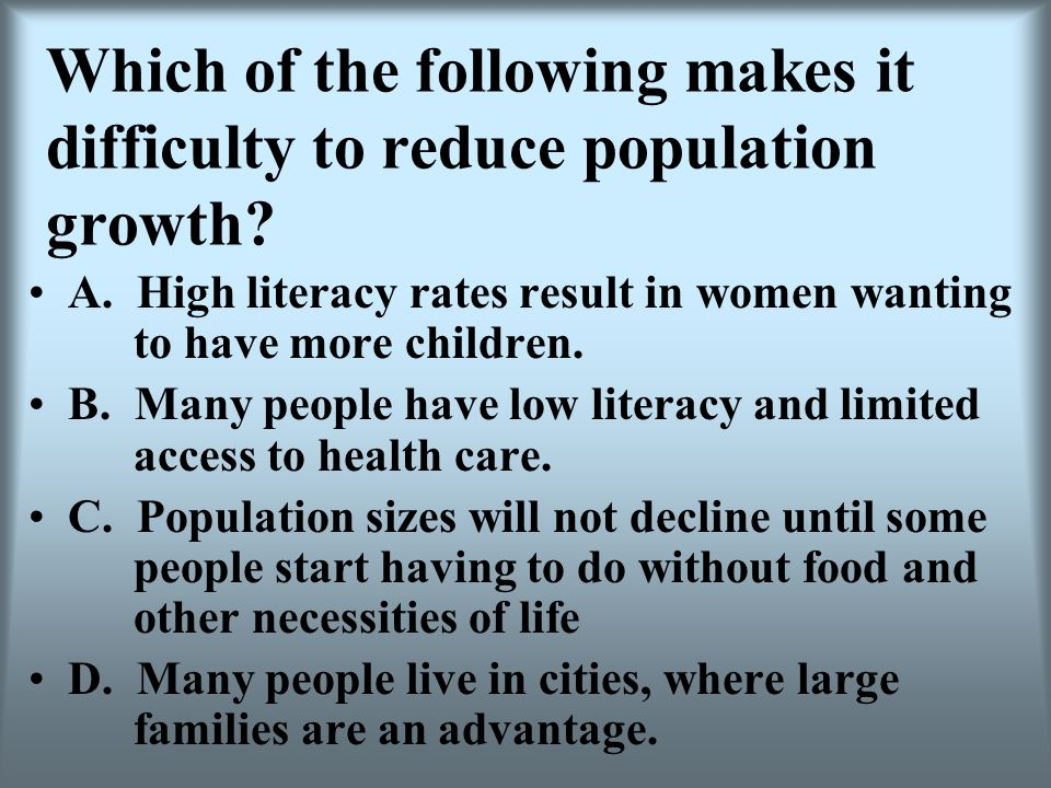 Which of the following makes it difficulty to reduce population growth