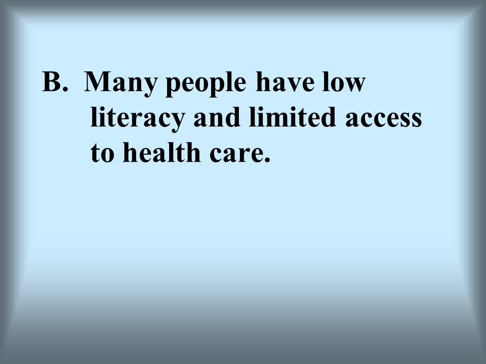 B. Many people have low literacy and limited access to health care.