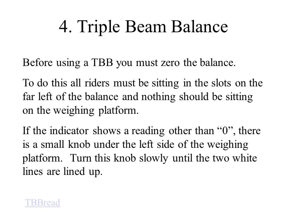 4. Triple Beam Balance Before using a TBB you must zero the balance.