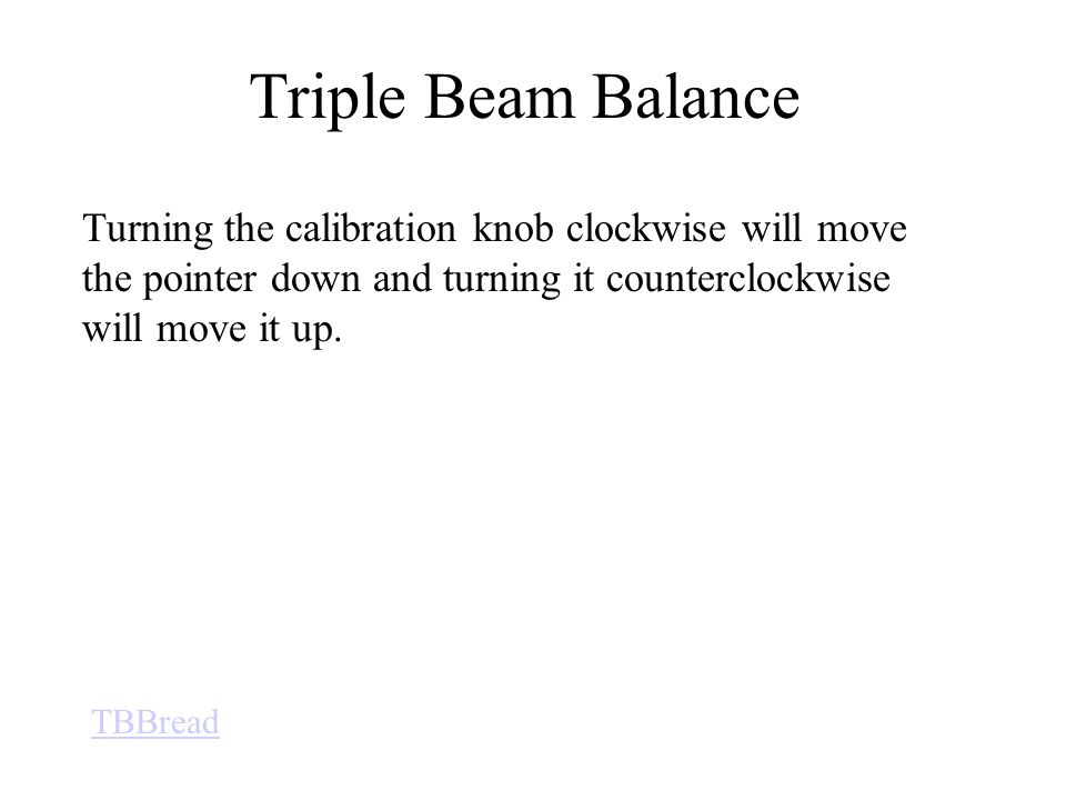 Triple Beam Balance Turning the calibration knob clockwise will move the pointer down and turning it counterclockwise will move it up.